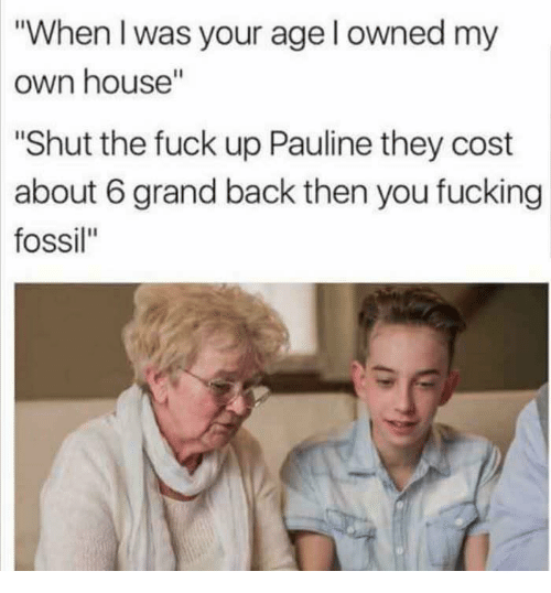 "Fucking, Fossil, and Fuck: ""When I was your age l owned my  own house""  ""Shut the fuck up Pauline they cost  about 6 grand back then you fucking  fossil"""