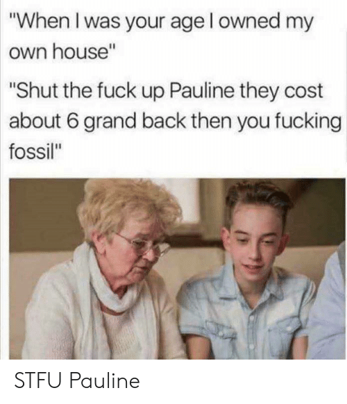 "When I Was Your Age: ""When I was your age l owned my  own house""  Shut the fuck up Pauline they cost  about 6 grand back then you fucking  fossil"" STFU Pauline"