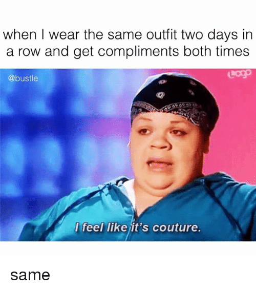 Memes, 🤖, and Times: when I wear the same outfit two days in  a row and get compliments both times  @bustle  feel like it's couture. same