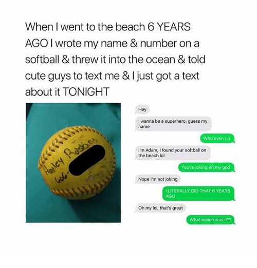Cute, Ironic, and Lol: When I went to the beach 6 YEARS  AGO I wrote my name & number on a  softball & threw it into the ocean & told  cute guys to text me & Ijust got a text  about it TONIGHT  Hey  I wanna be a superhero, guess my  name  Who even r u  I'm Adam, I found your softball on  the beach lol  Nope I'm not joking  I LITERALLY DID THAT 6 YEARS  AGO  Oh my lol, that's great  What beach was it??