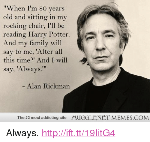 "Family, Harry Potter, and Memes: ""When I'm 80 years  old and sitting in mv  rocking chair, I'll be  reading Harry Potter  And my family will  say to me, 'After all  this time? And I will  say, 'Always.""  Alan Rickman  The #2 most addicting site  MUGGLENET MEMES.COM <p>Always. <a href=""http://ift.tt/19IitG4"">http://ift.tt/19IitG4</a></p>"