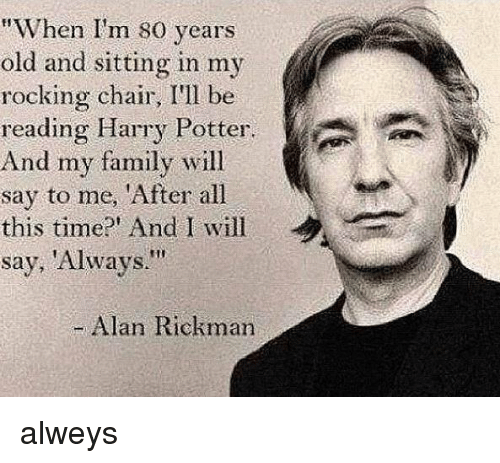"Memes, Alan Rickman, and 🤖: ""When I'm 80 years  old and sitting in my  rocking chair, I'll be  reading Harry Potter.  And my family will  say to me, 'After all  this time?' And I will  say, 'Always.""  Alan Rickman alweys"