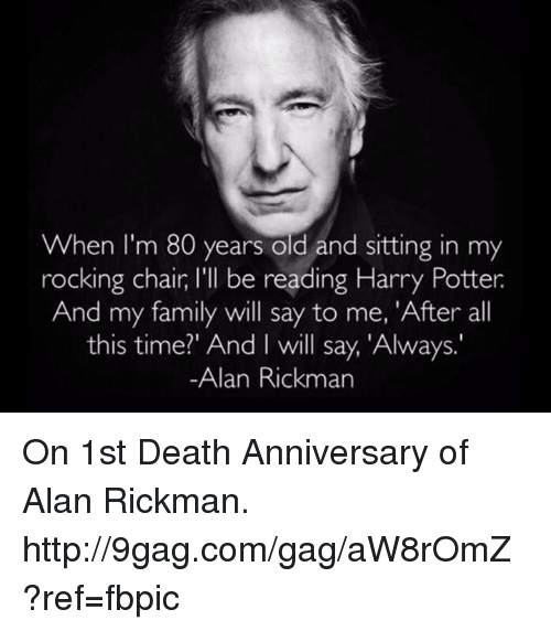 9gag, Dank, and Alan Rickman: When I'm 80 years old and sitting in my  rocking chair l'll be reading Harry Potter  And my family will say to me, 'After all  this time?' And I will say, 'Always.  Alan Rickman On 1st Death Anniversary of Alan Rickman. http://9gag.com/gag/aW8rOmZ?ref=fbpic