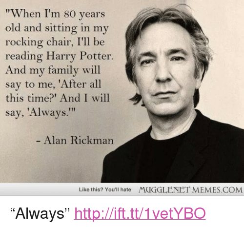 "Family, Harry Potter, and Memes: ""When I'm 80 years  old and sitting in my  rocking chair, I'll be  reading Harry Potter.  And my family will  say to me, 'After all  this time?' And I will  say, 'Always.""  ˊ  ,  Alan Rickman  Like this? You'll hate  MUGGLENET MEMES.COM <p>&ldquo;Always&rdquo; <a href=""http://ift.tt/1vetYBO"">http://ift.tt/1vetYBO</a></p>"