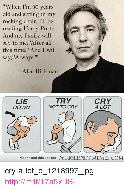 "Family, Harry Potter, and Memes: ""When I'm 80 years  old and sitting in my  rocking chair, I'll be  reading Harry Potter.  And my family will  say to me, 'After all  this time?' And I will  say, 'Always.""  Alan Rickman  LIE  DOWN  TRY  NOT TO CRY  CRY  A LOT  Hitler hated this site too  MUGGLENET MEMES.COM <p>cry-a-lot_o_1218997_jpg <a href=""http://ift.tt/17a5xDS"">http://ift.tt/17a5xDS</a></p>"