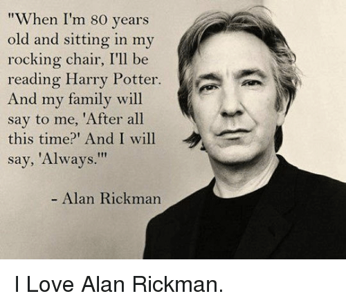 "Family, Harry Potter, and Love: ""When I'm 80 years  old and sitting in my  rocking chair, I'll be  reading Harry Potter.  And my family will  say to me, 'After all  this time? And I will  say, 'Always.""  - Alan Rickman <p>I Love Alan Rickman.</p>"