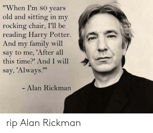 """Rickman: """"When I'm 80 years  old and sitting in my  rocking chair, I'll be  reading Harry Potter.  And my family will  say to me, 'After all  this time?' And I will  say, 'Always.""""  - Alan Rickman rip Alan Rickman"""