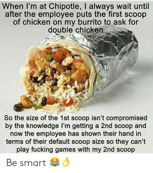 Chipotle, Fucking, and Gym: When I'm at Chipotle, I always wait until  after the employee puts the first scoop  of chicken on my burrito to ask for  double chicken  So the size of the 1st scoop isn't compromised  by the knowledge l'm getting a 2nd scoop and  now the employee has shown their hand in  terms of their default scoop size so they can't  play fucking games with my 2nd scoop Be smart 😂👌