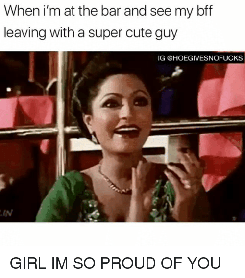 im so proud of you: When i'm at the bar and see my bff  leaving with a super cute guy  IG @HOEGIVESNOFUCKS  IN GIRL IM SO PROUD OF YOU