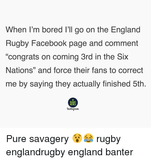 "Bored, England, and Facebook: When I'm bored I'll go on the England  Rugby Facebook page and comment  ""congrats on coming 3rd in the Six  Nations"" and force their fans to correct  me by saying they actually finished 5th.  RUGBY  MEMES  Instagvam Pure savagery 😵😂 rugby englandrugby england banter"