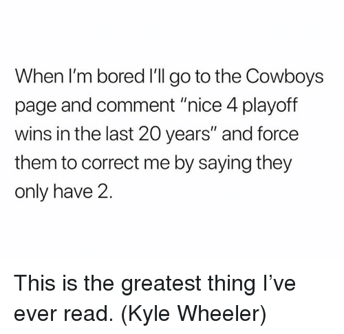 """Bored, Dallas Cowboys, and Nfl: When I'm bored I'll go to the Cowboys  page and comment """"nice 4 playoff  wins in the last 20 years"""" and force  them to correct me by saying they  only have 2 This is the greatest thing I've ever read. (Kyle Wheeler)"""