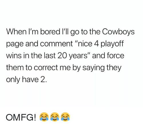 """Bored, Dallas Cowboys, and Nfl: When I'm bored I'll go to the Cowboys  page and comment """"nice 4 playoff  wins in the last 20 years"""" and force  them to correct me by saying they  only have 2 OMFG! 😂😂😂"""