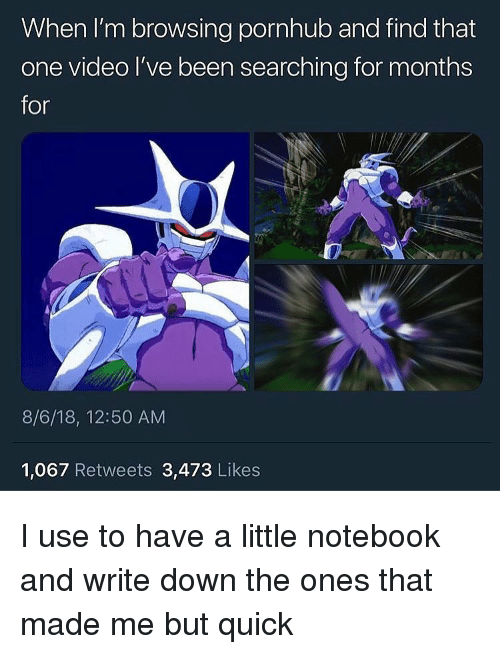 Funny, Notebook, and Pornhub: When I'm browsing pornhub and find that  one video I've been searching for months  for  8/6/18, 12:50 AM  1,067 Retweets 3,473 Likes I use to have a little notebook and write down the ones that made me but quick