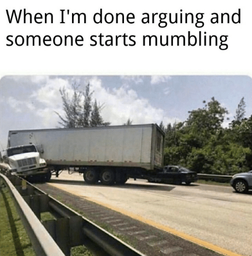 Done, Arguing, and Someone: When I'm done arguing and  someone starts mumbling