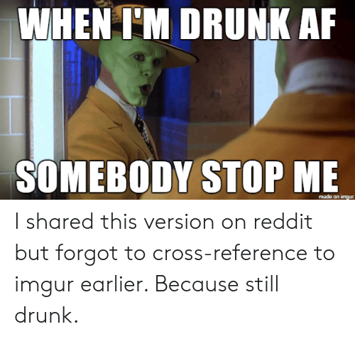 Af, Drunk, and Reddit: WHEN I'M DRUNK AF  SOMEBODY STOP ME  made on imgur I shared this version on reddit but forgot to cross-reference to imgur earlier. Because still drunk.