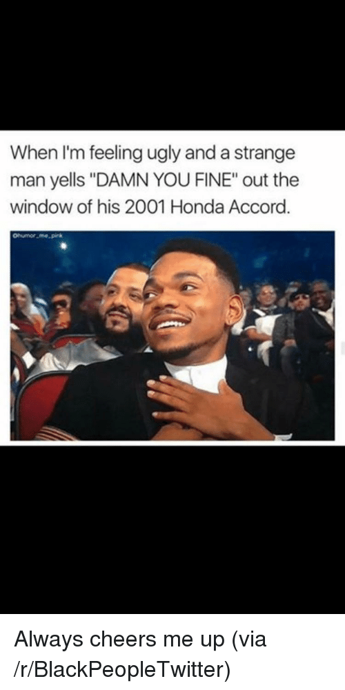 """Cheers Me Up: When I'm feeling ugly and a strange  man yells """"DAMN YOU FINE"""" out the  window of his 2001 Honda Accord.  onumor.me pirk <p>Always cheers me up (via /r/BlackPeopleTwitter)</p>"""
