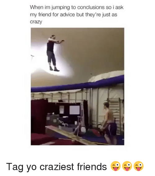 Advice, Crazy, and Friends: When im jumping to conclusions so i ask  my friend for advice but they're just as  crazy Tag yo craziest friends 😜😜😜