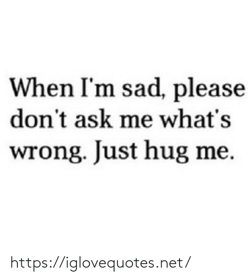 Sad, Ask, and Net: When I'm sad, please  don't ask me what's  wrong. Just hug me. https://iglovequotes.net/