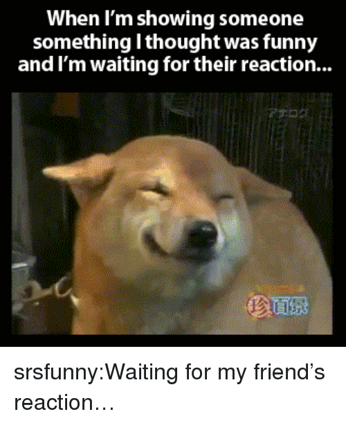 im waiting: When I'm showing someone  something l thought was funny  and I'm waiting for their reaction... srsfunny:Waiting for my friend's reaction…