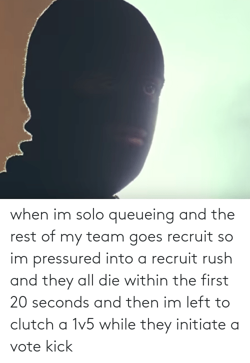 Rush: when im solo queueing and the rest of my team goes recruit so im pressured into a recruit rush and they all die within the first 20 seconds and then im left to clutch a 1v5 while they initiate a vote kick