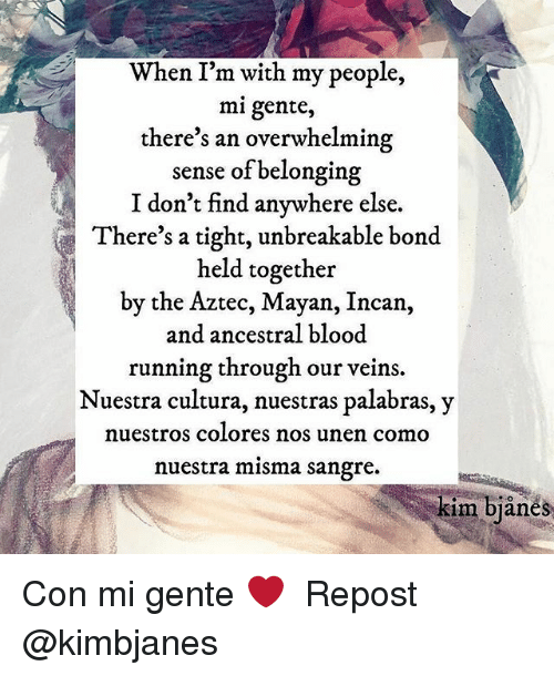 Bloods, Memes, and Aztec: When I'm with my people,  mi gente,  there's an overwhelmin  sense of belonging  I don't find anywhere else.  There's a tight, unbreakable bond  held together  by the Aztec, Mayan, Incan,  and ancestral blood  running through our veins.  Nuestra cultura, nuestras palabras,y  nuestros colores nos unen como  nuestra misma sangre.  kim bjånes Con mi gente ❤️ ・・・ Repost @kimbjanes