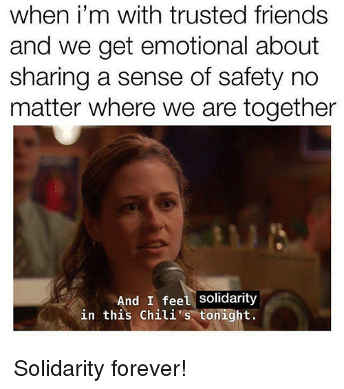 Friends, Forever, and Chili: when i'm with trusted friends  and we get emotional about  sharing a sense of safety no  matter where we are together  And I feel Solidarity  in this Chili tonight.
