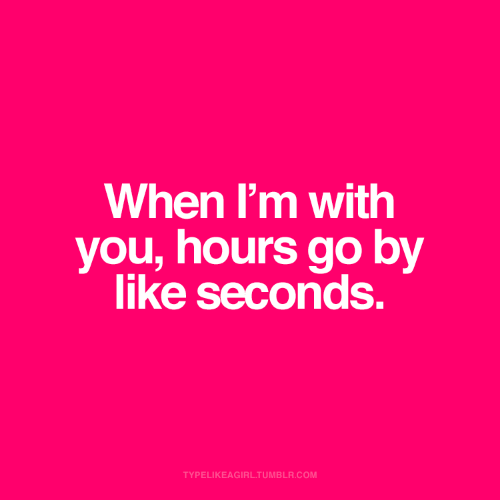 Tumblr, Com, and You: When I'm with  you, hours go by  like seconds.  TYPELIKEAGIRL.TUMBLR.COM