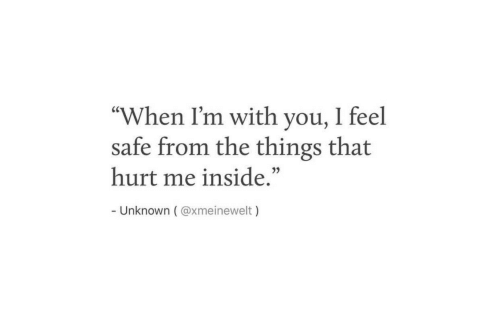 "Unknown, Safe, and You: ""When I'm with you, I feel  safe from the things that  hurt me inside.""  Unknown ( @xmeinewelt)"