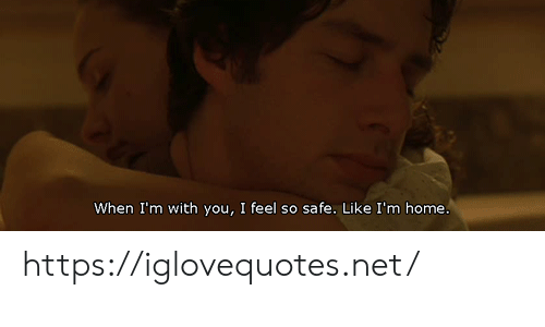 Home, Net, and Safe: When I'm with you, I feel so safe. Like I'm home. https://iglovequotes.net/