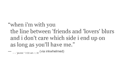 "Friends, Via, and You: ""when i'm with you  the line between 'friends and 'lovers' blurs  and i don't care which sidei end up on  as long as you'll have me.""  (via inkwhelmed)  - ""jackie."" 3:00 am. L.W"