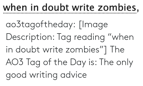 "tag: when in doubt write zombies, ao3tagoftheday:  [Image Description: Tag reading ""when in doubt write zombies""]  The AO3 Tag of the Day is: The only good writing advice"