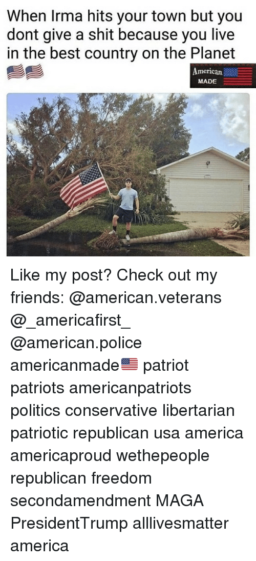 All Lives Matter, America, and Friends: When Irma hits your town but you  dont give a shit because you live  in the best country on the Planet  American  MADE  真 Like my post? Check out my friends: @american.veterans @_americafirst_ @american.police americanmade🇺🇸 patriot patriots americanpatriots politics conservative libertarian patriotic republican usa america americaproud wethepeople republican freedom secondamendment MAGA PresidentTrump alllivesmatter america