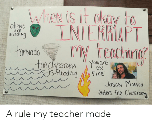 my teacher: WheN is it akay to  INIERRAPT  M teachng  aliens  are  INVAATNA  tonvado  the classroom  isflooding  You are  ON  Fire  Jason Momoa  enters the ClassrooM A rule my teacher made