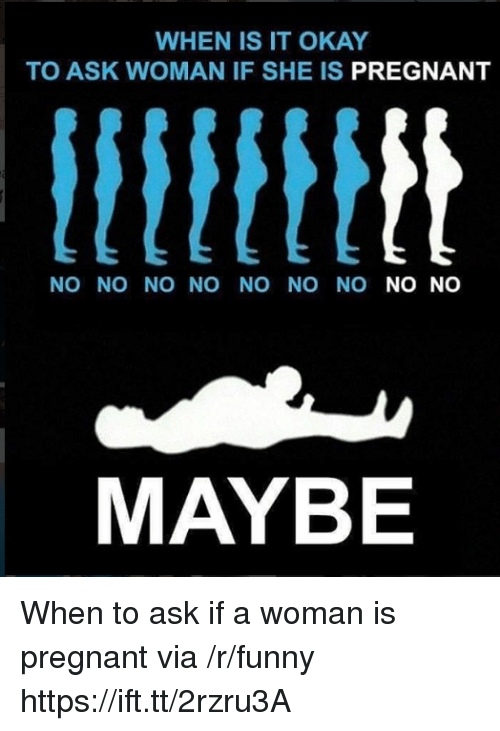 Funny, Pregnant, and Okay: WHEN IS IT OKAY  TO ASK WOMAN IF SHE IS PREGNANT  NO NO NO NO NO NO NO NO NO  MAYBE When to ask if a woman is pregnant via /r/funny https://ift.tt/2rzru3A