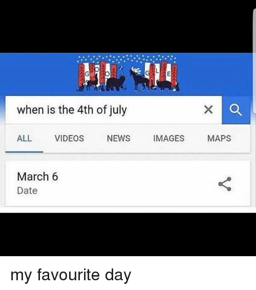 Memes, News, and Videos: when is the 4th of july  ALL VIDEOS NEWS IMAGES MAPS  March 6  Date my favourite day