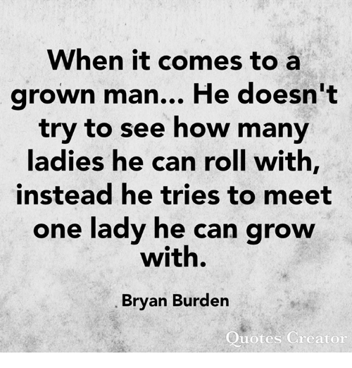 Memes, Quotes, and 🤖: When it comes to a  arown man... He doesn't  try to see how many  ladies he can roll with,  instead he tries to meet  one lady he can grow  with.  Bryan Burden  Quotes Creaton