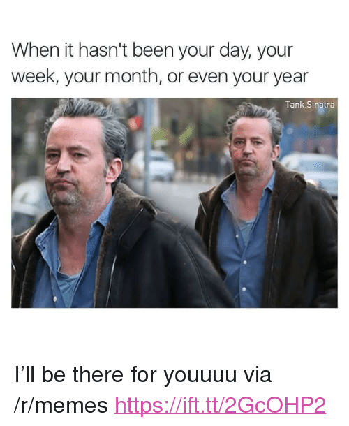 "Memes, Been, and Tank: When it hasn't been your day, your  week, your month, or even your year  Tank Sinatra <p>I&rsquo;ll be there for youuuu via /r/memes <a href=""https://ift.tt/2GcOHP2"">https://ift.tt/2GcOHP2</a></p>"