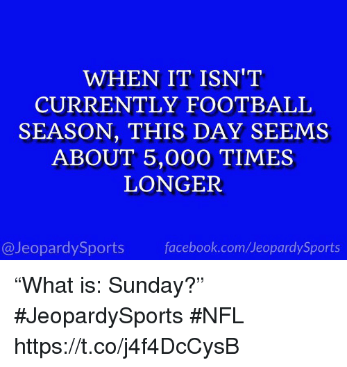 """Facebook, Football, and Nfl: WHEN IT ISN'T  CURRENTLY FOOTBALL  SEASON, THIS DAY SEEMS  ABOUT 5,000 TIMES  LONGER  @JeopardySports facebook.com/JeopardySports """"What is: Sunday?"""" #JeopardySports #NFL https://t.co/j4f4DcCysB"""