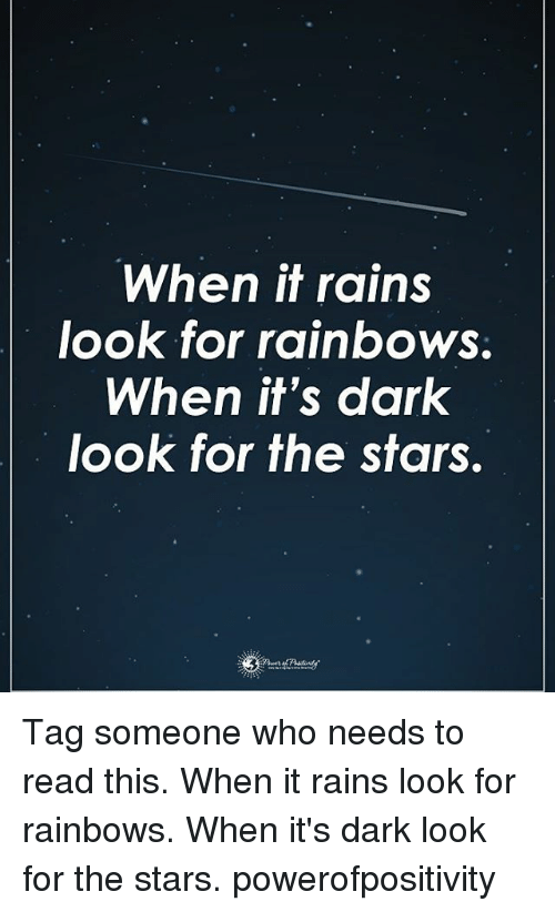 Memes, Stars, and Tag Someone: When it rains  look for rainbows  When it's dark  look for the stars. Tag someone who needs to read this. When it rains look for rainbows. When it's dark look for the stars. powerofpositivity