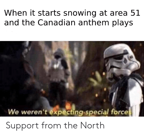 Dank Memes, Canadian, and Area 51: When it starts snowing at area 51  and the Canadian anthem plays  We weren't expecting special forces Support from the North