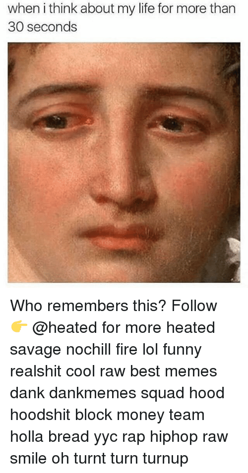 Memes, 🤖, and Bread: when ithink about my life for more than  30 seconds Who remembers this? Follow 👉 @heated for more heated savage nochill fire lol funny realshit cool raw best memes dank dankmemes squad hood hoodshit block money team holla bread yyc rap hiphop raw smile oh turnt turn turnup