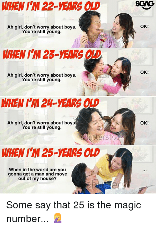 25 Years Old: WHEN ITM 22-YEARS OLD  Ah girl, don't worry about boys.  You're still young  WHEN 23-VEARS  Ah girl, don't worry about boys.  You're still young.  WHEN IM24 YEARS  Ah girl, don't worry about boys  You're still young.  Shutterstock  WHEN IM 25-YEARS OLD  When in the world are you  gonna get a man and move  out of my house?  OK!  OK!  OK! Some say that 25 is the magic number... 🤦♀️