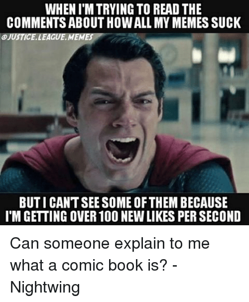 Read The Comments: WHEN ITM TRYING TO READ THE  COMMENTS ABOUT HOWALL MY MEMESSUCK  OJUSTICELLEAGUEMEMES  BUTICANTSEE SOME OFTHEIM BECAUSE  l'MGETTING OVER 100 NEWLIKES PER SECOND Can someone explain to me what a comic book is? -Nightwing