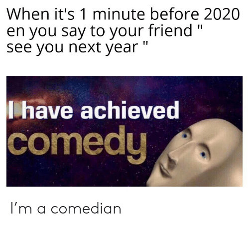 "Next Year: When it's 1 minute before 2020  en you say to your friend ""  see you next year ""  have achieved  comedy I'm a comedian"