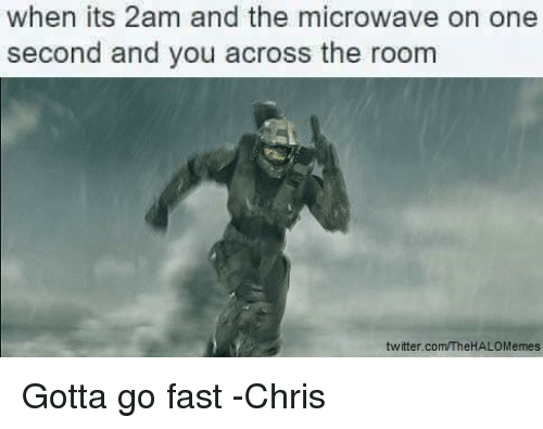 Halo, Twitter, and Microwave: when its 2am and the microwave on one  second and you across the room  twitter.com/TheHALOMemes Gotta go fast -Chris