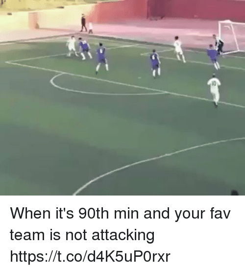 Memes, 🤖, and Team: When it's 90th min and your fav team is not attacking https://t.co/d4K5uP0rxr