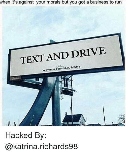text-and-drive: when it's against your morals but you got a business to run  TEXT AND DRIVE  WATHAN FUNERAL HOME Hacked By: @katrina.richards98