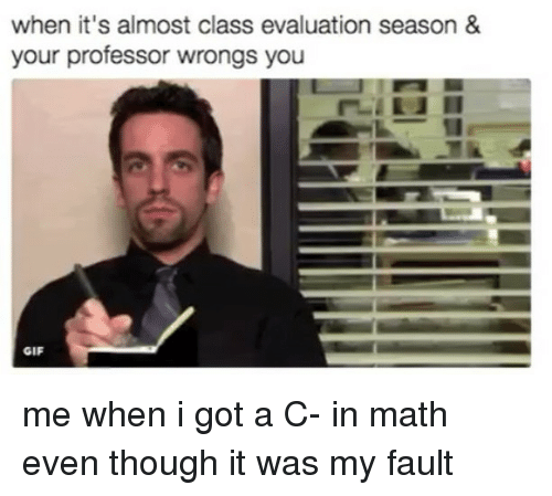 Gif, Math, and Wrongs: when it's almost class evaluation season &  your professor wrongs you  GIF me when i got a C- in math even though it was my fault