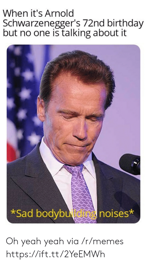 arnold: When it's Arnold  Schwarzenegger's 72nd birthday  but no one is talking about it  *Sad bodybutnoises* Oh yeah yeah via /r/memes https://ift.tt/2YeEMWh