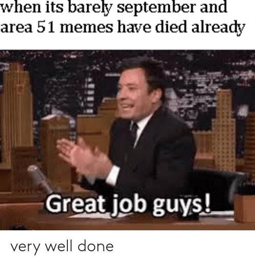 great job: when its barely september and  area 51 memes have died already  Great job guys! very well done